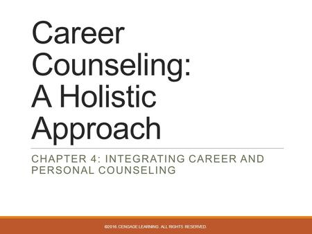 Career Counseling: A Holistic Approach CHAPTER 4: INTEGRATING CAREER AND PERSONAL COUNSELING ©2016. CENGAGE LEARNING. ALL RIGHTS RESERVED.