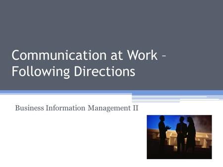 Communication at Work – Following Directions Business Information Management II.