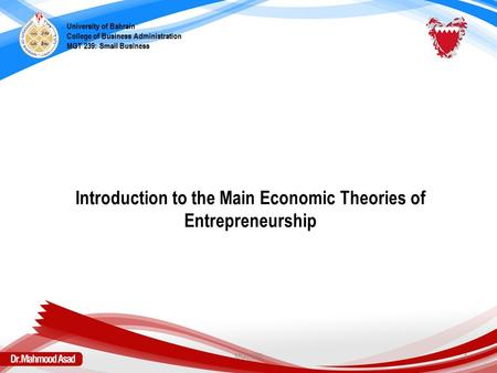 Introduction to the Main Economic Theories of Entrepreneurship University of Bahrain College of Business Administration MGT 239: Small Business MGT 2391.