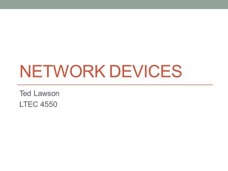 NETWORK DEVICES Ted Lawson LTEC 4550. Hub A hub is a device that allows you to connect multiple devices together, which allows them to act as a single.