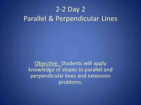2-2 Day 2 Parallel & Perpendicular Lines Objective: Students will apply knowledge of slopes to parallel and perpendicular lines and extension problems.