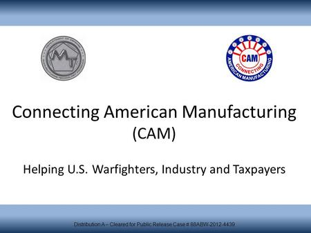 Connecting American Manufacturing (CAM) Helping U.S. Warfighters, Industry and Taxpayers Distribution A – Cleared for Public Release Case # 88ABW-2012-4439.