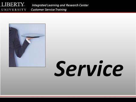 LIBERTY Integrated Learning and Research Center U N I V E R S I T Y Customer Service Training Service.