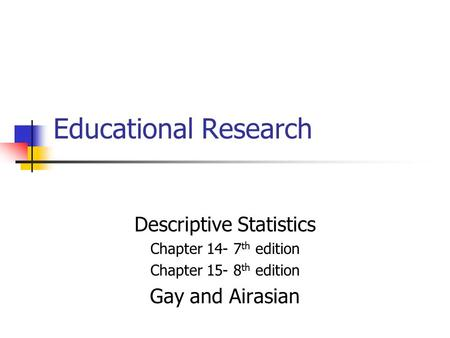 Educational Research Descriptive Statistics Chapter 14- 7 th edition Chapter 15- 8 th edition Gay and Airasian.
