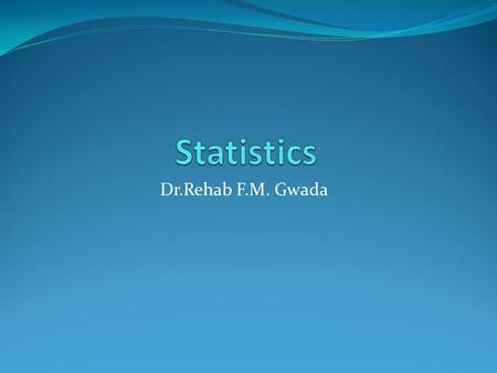 Dr.Rehab F.M. Gwada. Measures of Central Tendency the average or a typical, middle observed value of a variable in a data set. There are three commonly.