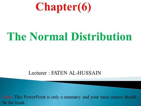 Note: This PowerPoint is only a summary and your main source should be the book. Lecturer : FATEN AL-HUSSAIN The Normal Distribution.
