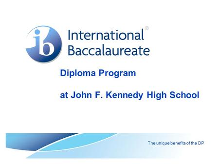 Diploma Program at John F. Kennedy High School The unique benefits of the DP.