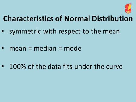 Characteristics of Normal Distribution symmetric with respect to the mean mean = median = mode 100% of the data fits under the curve.