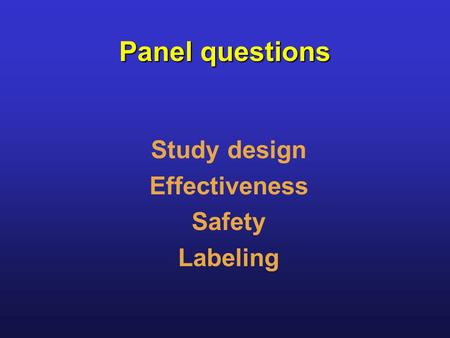 Panel questions Study design Effectiveness Safety Labeling.