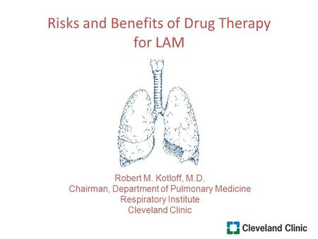 Risks and Benefits of Drug Therapy for LAM Robert M. Kotloff, M.D. Chairman, Department of Pulmonary Medicine Respiratory Institute Cleveland Clinic.
