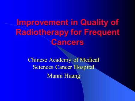 Improvement in Quality of Radiotherapy for Frequent Cancers Chinese Academy of Medical Sciences Cancer Hospital Manni Huang.