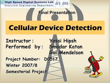 Cellular Device Detection Instructor : Yossi Hipsh Performed by: Smadar Katan Gal Mendelson Project Number: D0517 Winter 2007/8 Semesterial Project Final.