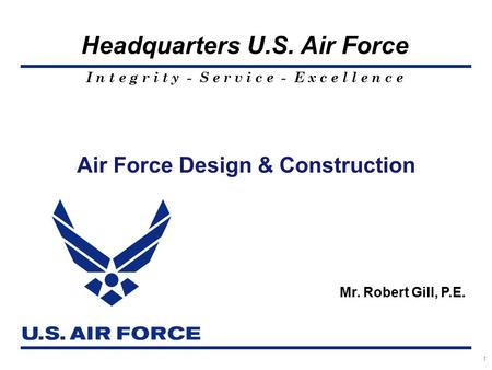 I n t e g r i t y - S e r v i c e - E x c e l l e n c e Headquarters U.S. Air Force Air Force Design & Construction Mr. Robert Gill, P.E. 1.
