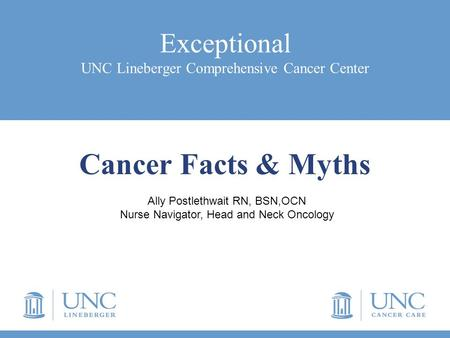 Exceptional UNC Lineberger Comprehensive Cancer Center Cancer Facts & Myths Ally Postlethwait RN, BSN,OCN Nurse Navigator, Head and Neck Oncology.