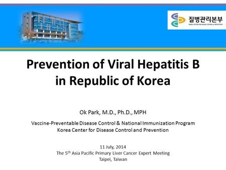 Prevention of Viral Hepatitis B in Republic of Korea Ok Park, M.D., Ph.D., MPH Vaccine-Preventable Disease Control & National Immunization Program Korea.