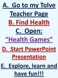 "A. Go to my Tolve Teacher Page B. Find Health C. Open: ""Health Games"" D. Start PowerPoint Presentation E. Explore, learn and have fun!!!"