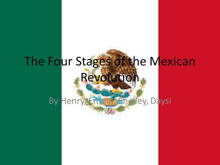 The Four Stages of the Mexican Revolution By Henry, Emma, Shelley, Daysi.