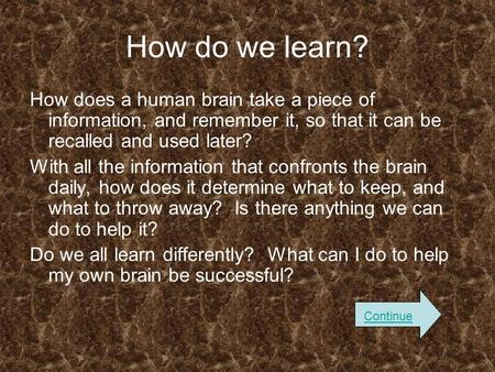 How do we learn? How does a human brain take a piece of information, and remember it, so that it can be recalled and used later? With all the information.