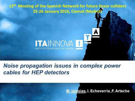 Noise propagation issues in complex power cables for HEP detectors M. Iglesias, I. Echeverria,F. Arteche 12 th Meeting of the Spanish Network for future.