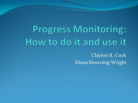 Clayton R. Cook Diana Browning Wright. Purposes of Assessment Screening Who needs help? Diagnosis Why is the problem occurring? Progress Monitoring Is.