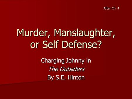 Murder, Manslaughter, or Self Defense? Charging Johnny in The Outsiders By S.E. Hinton After Ch. 4.