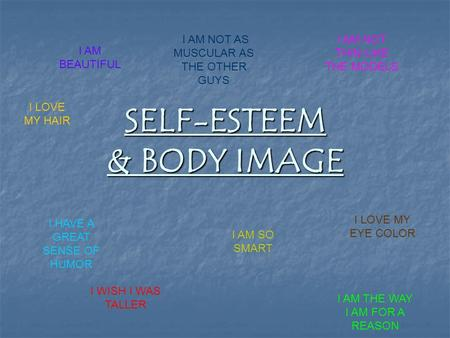 SELF-ESTEEM & BODY IMAGE I AM BEAUTIFUL I AM NOT THIN LIKE THE MODELS I WISH I WAS TALLER I AM THE WAY I AM FOR A REASON I AM NOT AS MUSCULAR AS THE OTHER.