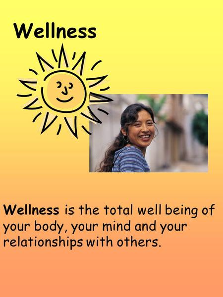 Wellness Wellness is the total well being of your body, your mind and your relationships with others.