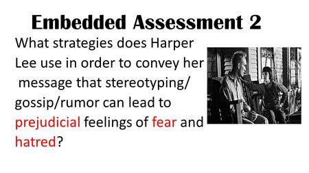 Embedded Assessment 2 What strategies does Harper Lee use in order to convey her message that stereotyping/ gossip/rumor can lead to prejudicial feelings.