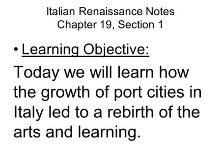 Italian Renaissance Notes Chapter 19, Section 1 Learning Objective: Today we will learn how the growth of port cities in Italy led to a rebirth of the.