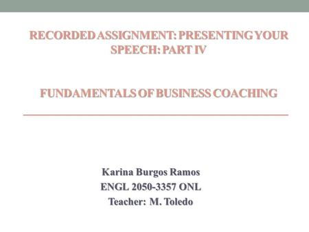 RECORDED ASSIGNMENT: PRESENTING YOUR SPEECH: PART IV FUNDAMENTALS OF BUSINESS COACHING RECORDED ASSIGNMENT: PRESENTING YOUR SPEECH: PART IV FUNDAMENTALS.