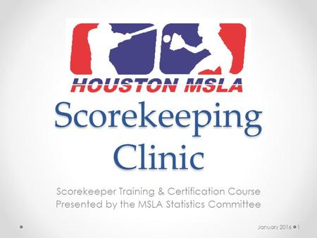 Scorekeeping Clinic Scorekeeper Training & Certification Course Presented by the MSLA Statistics Committee January 20161.
