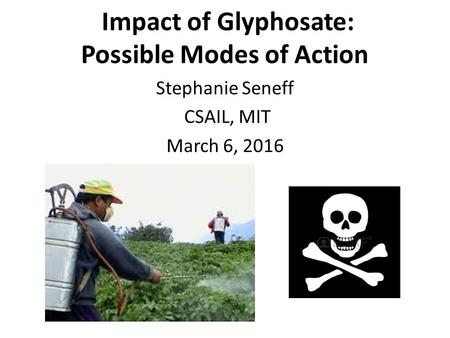 Impact of Glyphosate: Possible Modes of Action Stephanie Seneff CSAIL, MIT March 6, 2016.
