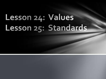 Complete the provided worksheet as you read Lessons 24 and 25 in your Student Manual over Values and Standards. Make sure you write your responses IN.