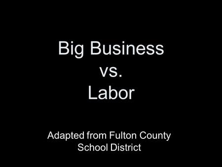 Big Business vs. Labor Adapted from Fulton County School District.