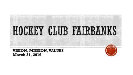 VISION, MISSION, VALUES March 31, 2016.  Fairbanks has a rich hockey tradition – organized hockey has been played in Fairbanks for over 100 years. 