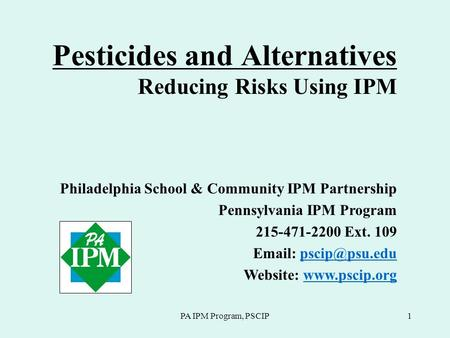 PA IPM Program, PSCIP1 Pesticides and Alternatives Reducing Risks Using IPM Philadelphia School & Community IPM Partnership Pennsylvania IPM Program 215-471-2200.