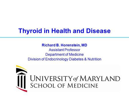 Thyroid in Health and Disease Richard B. Horenstein, MD Assistant Professor Department of Medicine Division of Endocrinology Diabetes & Nutrition.