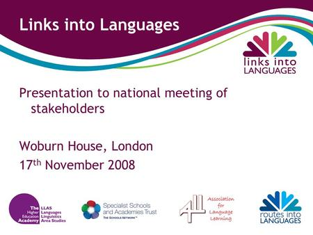 Links into Languages Presentation to national meeting of stakeholders Woburn House, London 17 th November 2008.