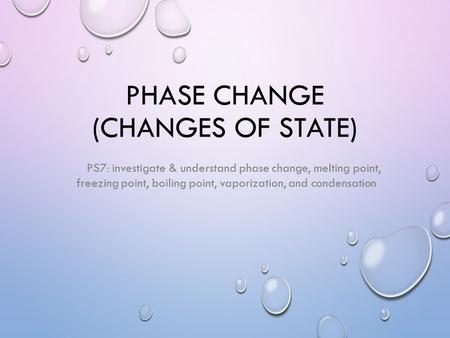 PHASE CHANGE (CHANGES OF STATE) PS7: investigate & understand phase change, melting point, freezing point, boiling point, vaporization, and condensation.
