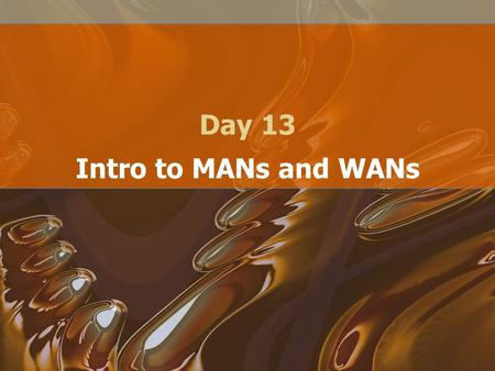 Day 13 Intro to MANs and WANs. MANs Cover a larger distance than LANs –Typically multiple buildings, office park Usually in the shape of a ring –Typically.