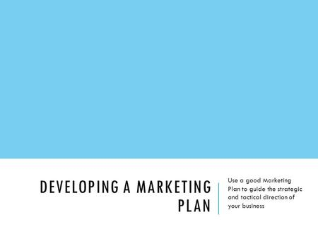 DEVELOPING A MARKETING PLAN Use a good Marketing Plan to guide the strategic and tactical direction of your business.