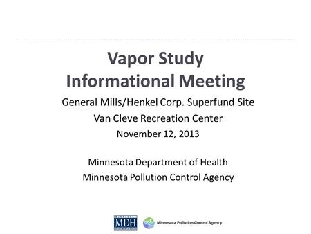 Vapor Study Informational Meeting General Mills/Henkel Corp. Superfund Site Van Cleve Recreation Center November 12, 2013 Minnesota Department of Health.