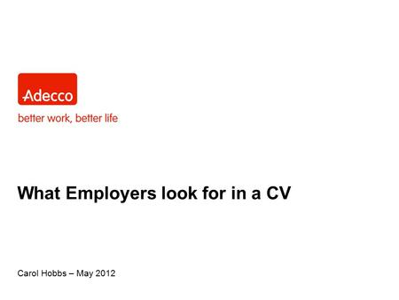 What Employers look for in a CV Carol Hobbs – May 2012.