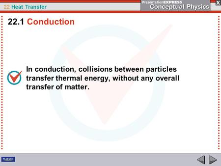 22 Heat Transfer In conduction, collisions between particles transfer thermal energy, without any overall transfer of matter. 22.1 Conduction.