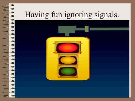 Having fun ignoring signals. Where do you use feedback in your life?