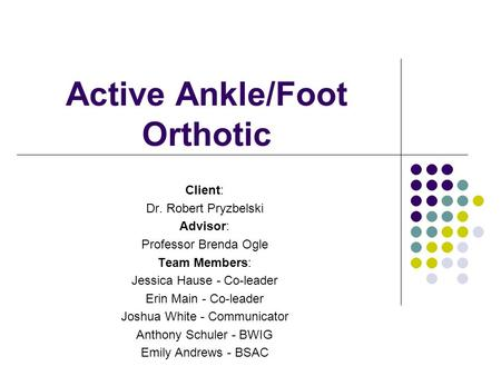 Active Ankle/Foot Orthotic Client: Dr. Robert Pryzbelski Advisor: Professor Brenda Ogle Team Members: Jessica Hause - Co-leader Erin Main - Co-leader Joshua.