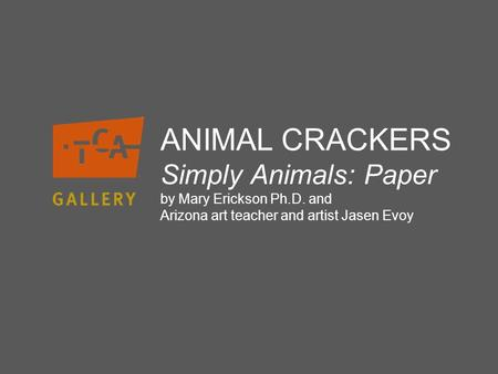 ANIMAL CRACKERS Simply Animals: Paper by Mary Erickson Ph.D. and Arizona art teacher and artist Jasen Evoy.