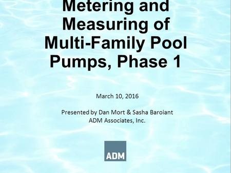 Metering and Measuring of Multi-Family Pool Pumps, Phase 1 March 10, 2016 Presented by Dan Mort & Sasha Baroiant ADM Associates, Inc.
