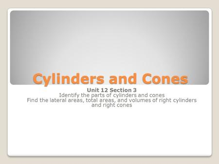 Cylinders and Cones Unit 12 Section 3 Identify the parts of cylinders and cones Find the lateral areas, total areas, and volumes of right cylinders and.