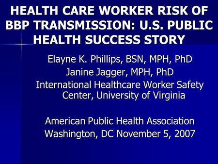 HEALTH CARE WORKER RISK OF BBP TRANSMISSION: U.S. PUBLIC HEALTH SUCCESS STORY Elayne K. Phillips, BSN, MPH, PhD Janine Jagger, MPH, PhD International Healthcare.